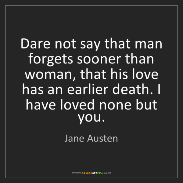 Jane Austen: Dare not say that man forgets sooner than woman, that...