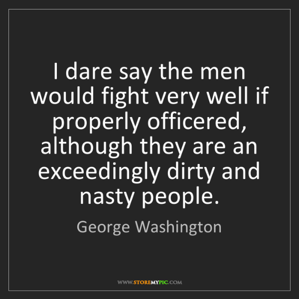 George Washington: I dare say the men would fight very well if properly...