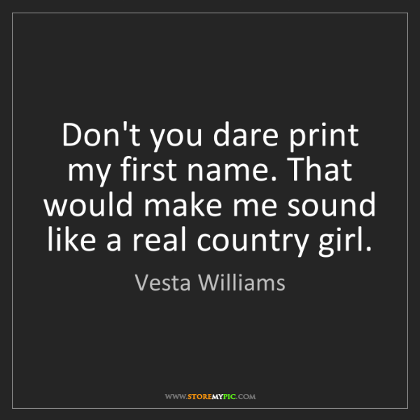 Vesta Williams: Don't you dare print my first name. That would make me...