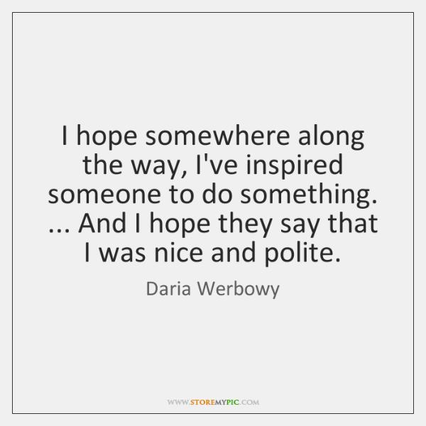 I hope somewhere along the way, I've inspired someone to do something. ... ...