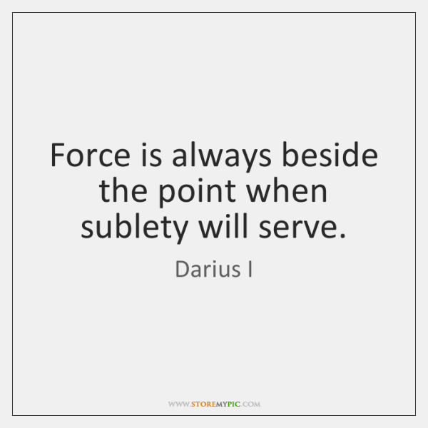 Force is always beside the point when sublety will serve.