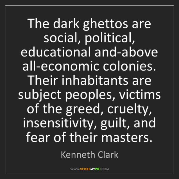 Kenneth Clark: The dark ghettos are social, political, educational and-above...