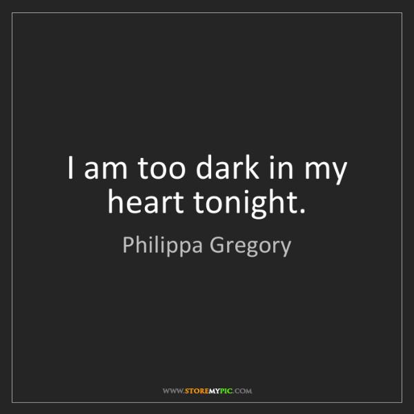 Philippa Gregory: I am too dark in my heart tonight.