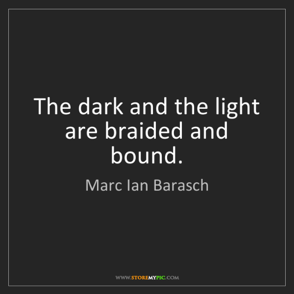 Marc Ian Barasch: The dark and the light are braided and bound.