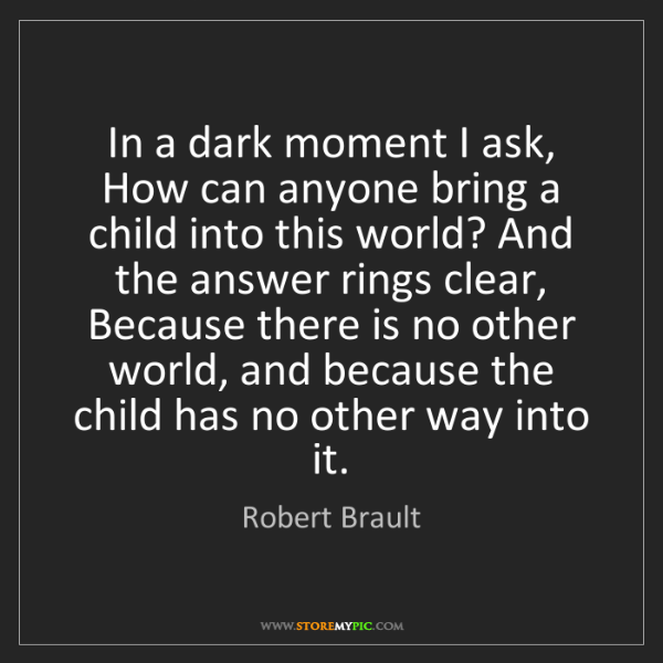 Robert Brault: In a dark moment I ask, How can anyone bring a child...