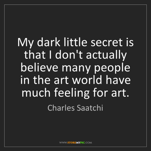 Charles Saatchi: My dark little secret is that I don't actually believe...