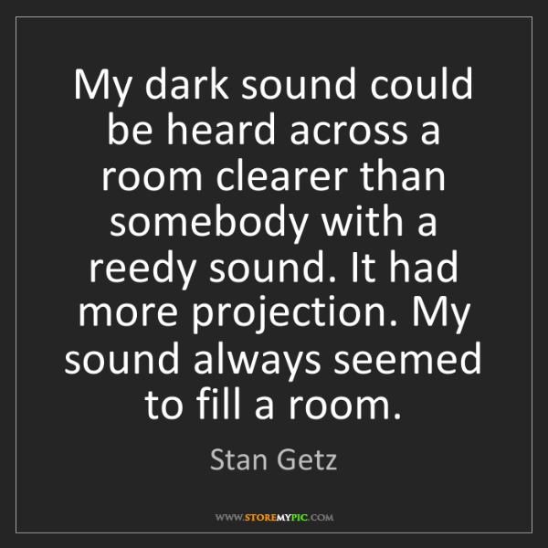 Stan Getz: My dark sound could be heard across a room clearer than...