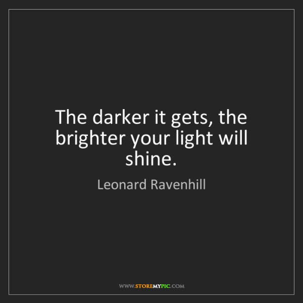 Leonard Ravenhill: The darker it gets, the brighter your light will shine.