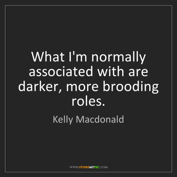 Kelly Macdonald: What I'm normally associated with are darker, more brooding...