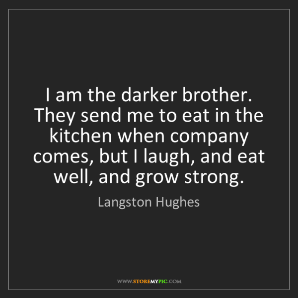 Langston Hughes: I am the darker brother. They send me to eat in the kitchen...