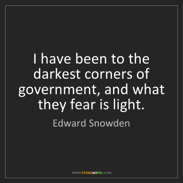Edward Snowden: I have been to the darkest corners of government, and...