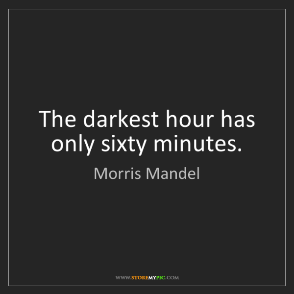Morris Mandel: The darkest hour has only sixty minutes.