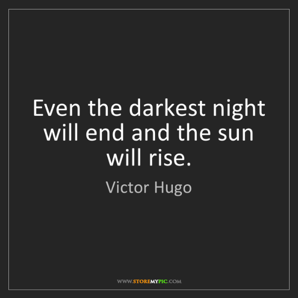 Victor Hugo: Even the darkest night will end and the sun will rise.
