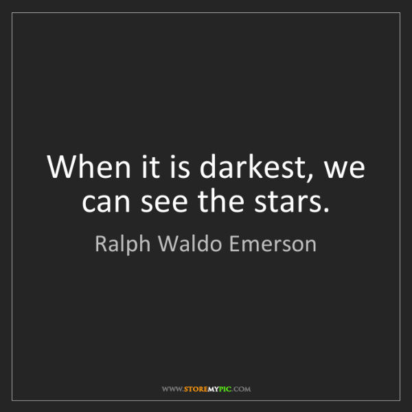 Ralph Waldo Emerson: When it is darkest, we can see the stars.