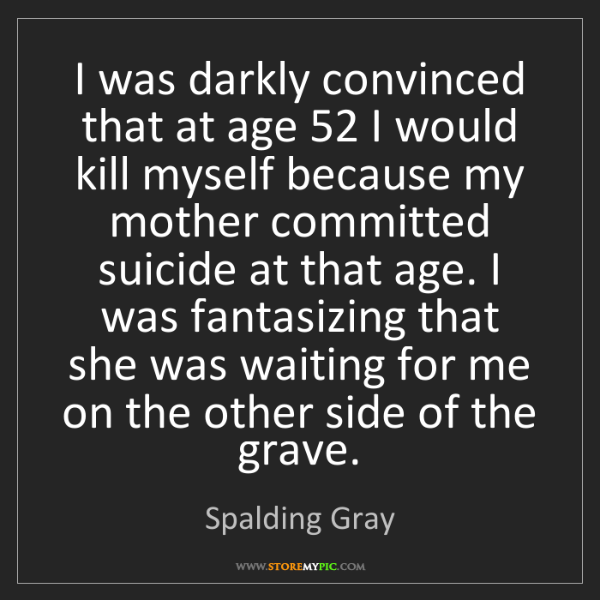 Spalding Gray: I was darkly convinced that at age 52 I would kill myself...
