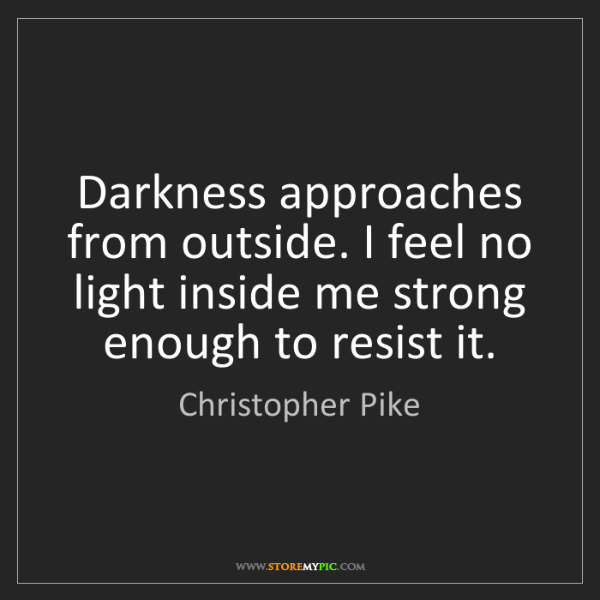 Christopher Pike: Darkness approaches from outside. I feel no light inside...