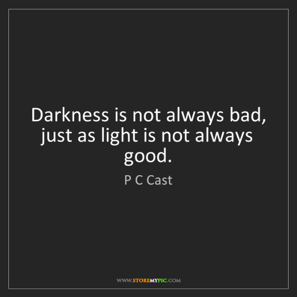 P C Cast: Darkness is not always bad, just as light is not always...