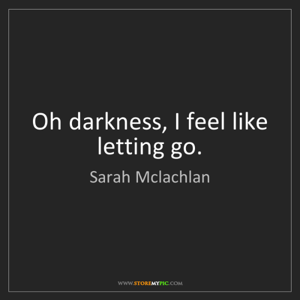 Sarah Mclachlan: Oh darkness, I feel like letting go.