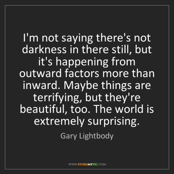 Gary Lightbody: I'm not saying there's not darkness in there still, but...