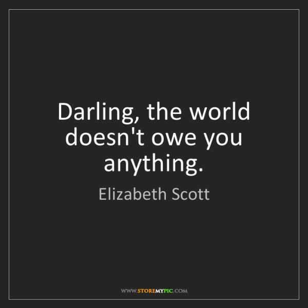 Elizabeth Scott: Darling, the world doesn't owe you anything.