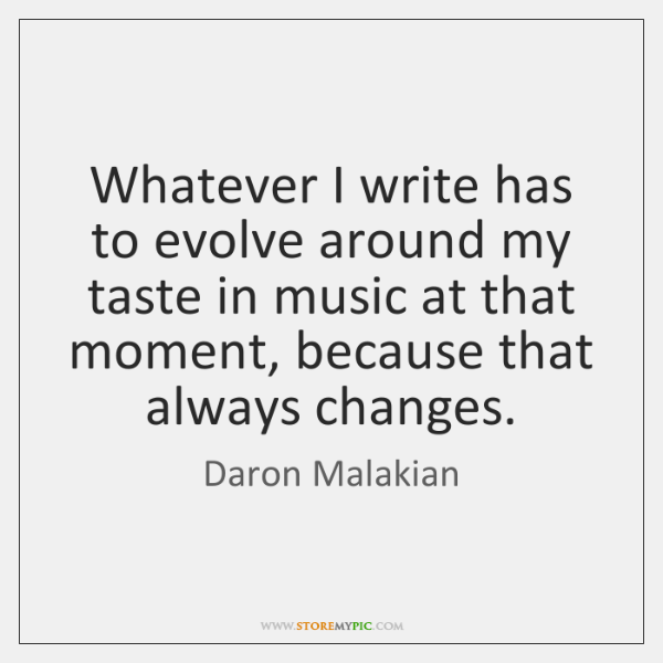 Whatever I write has to evolve around my taste in music at ...
