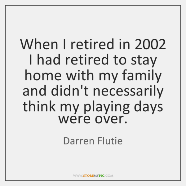 When I retired in 2002 I had retired to stay home with my ...