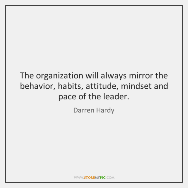 The organization will always mirror the behavior, habits, attitude, mindset and pace ...