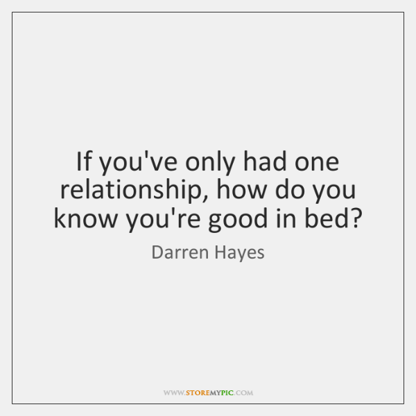 If you've only had one relationship, how do you know you're good ...