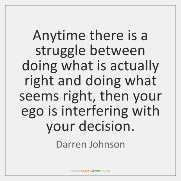 Anytime there is a struggle between doing what is actually right and ...