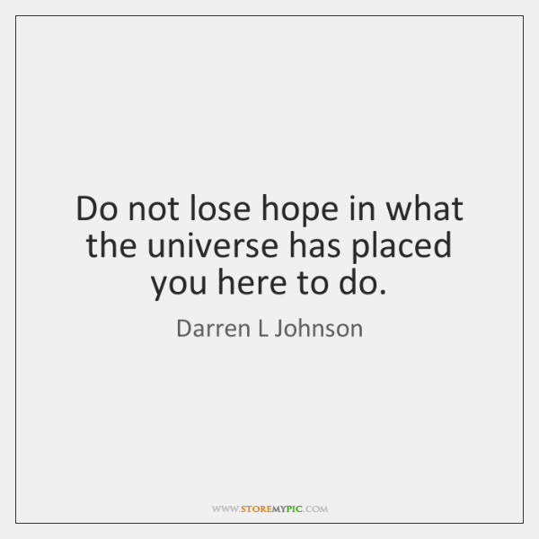 Do not lose hope in what the universe has placed you here ...