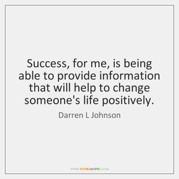 Success, for me, is being able to provide information that will help ...