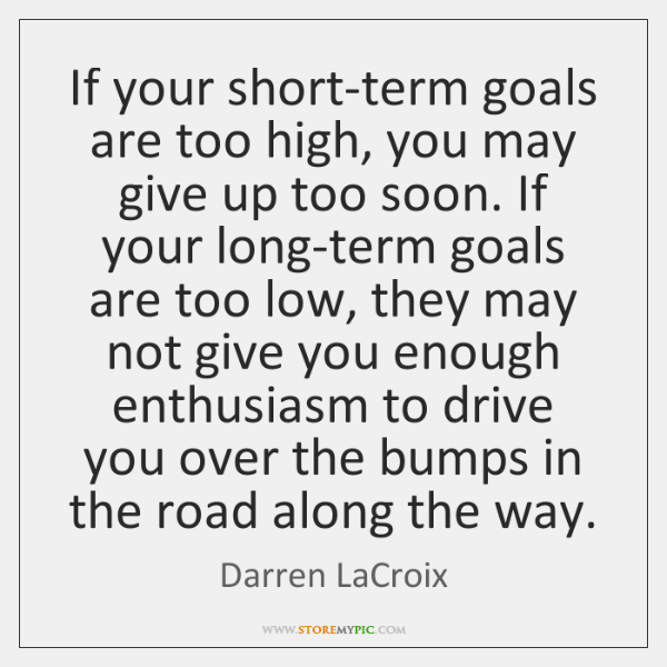 If your short-term goals are too high, you may give up too ...