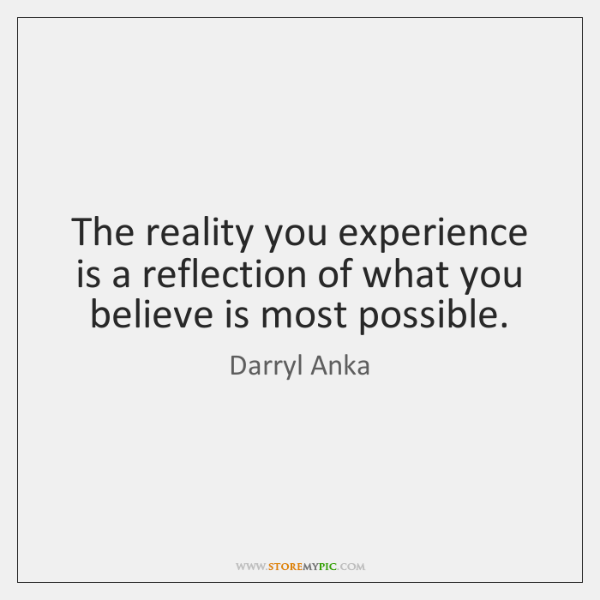 The reality you experience is a reflection of what you believe is ...