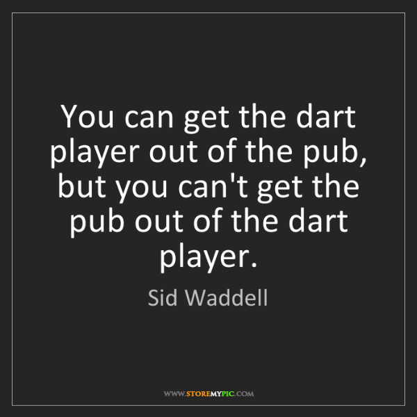 Sid Waddell: You can get the dart player out of the pub, but you can't...