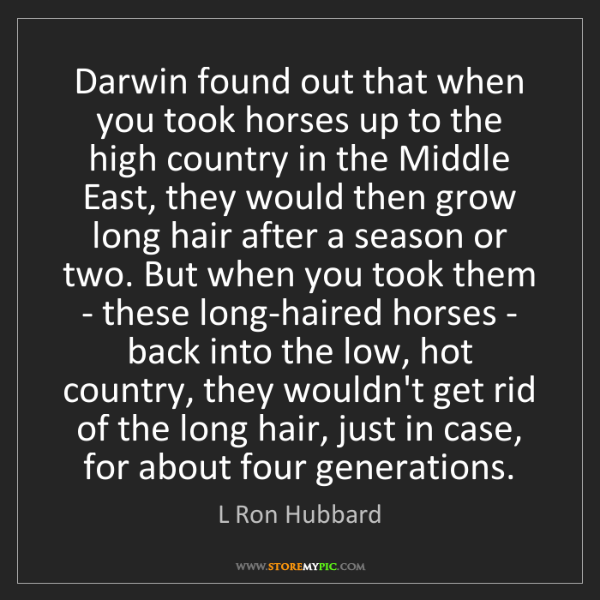 L Ron Hubbard: Darwin found out that when you took horses up to the...