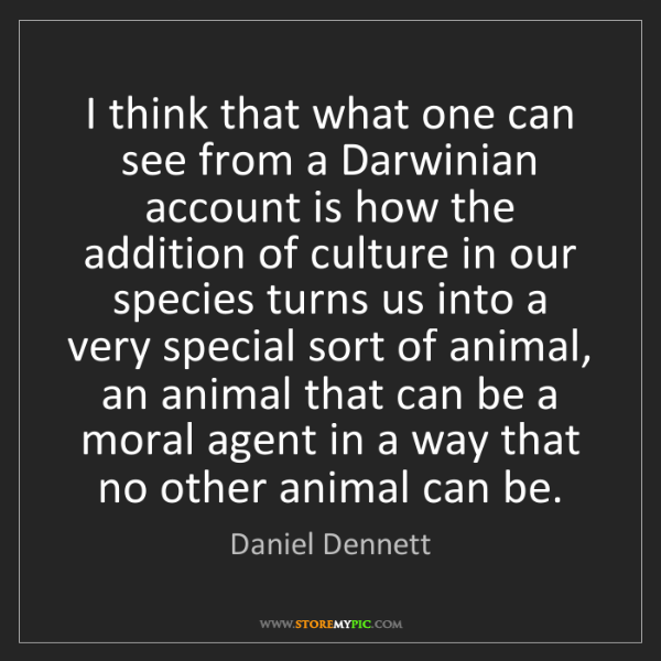 Daniel Dennett: I think that what one can see from a Darwinian account...