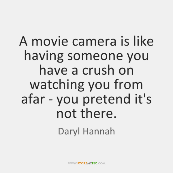 A movie camera is like having someone you have a crush on ...