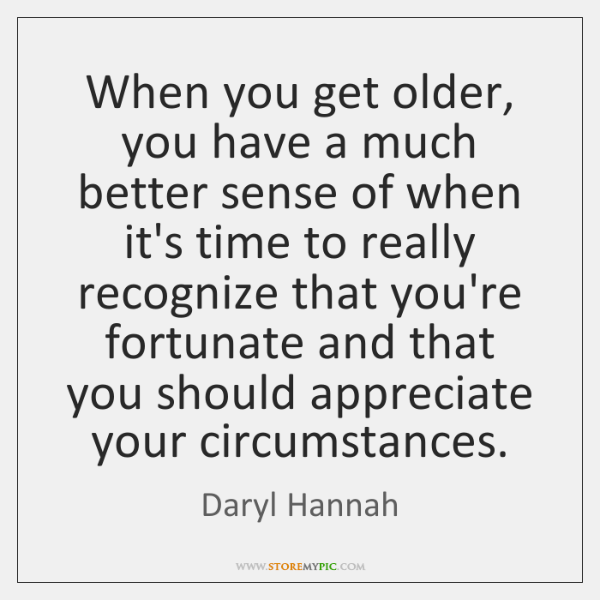 When you get older, you have a much better sense of when ...