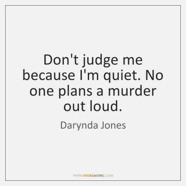Don't judge me because I'm quiet. No one plans a murder out ...