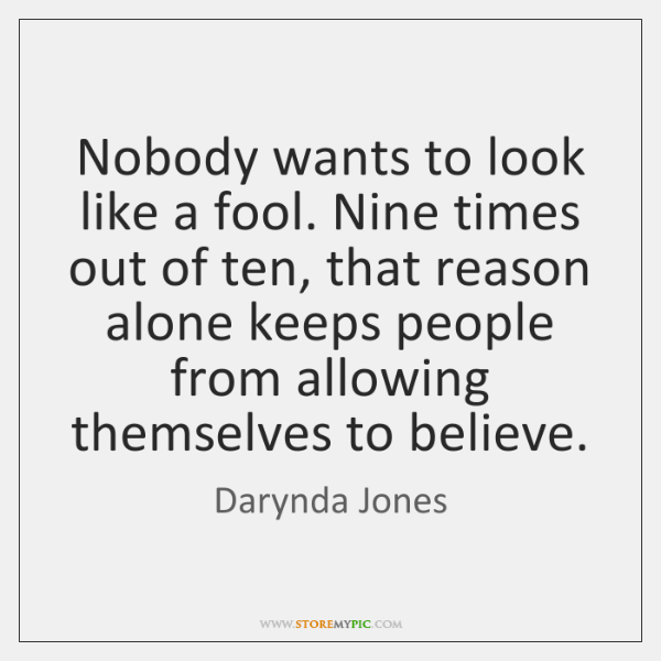 Nobody wants to look like a fool. Nine times out of ten, ...
