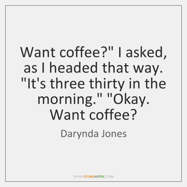 """Want coffee?"""" I asked, as I headed that way. """"It's three thirty ..."""