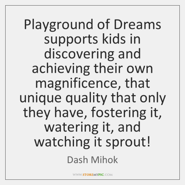 Playground of Dreams supports kids in discovering and achieving their own magnificence, ...