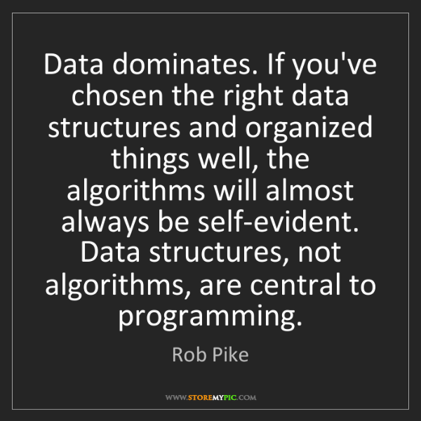 Rob Pike: Data dominates. If you've chosen the right data structures...