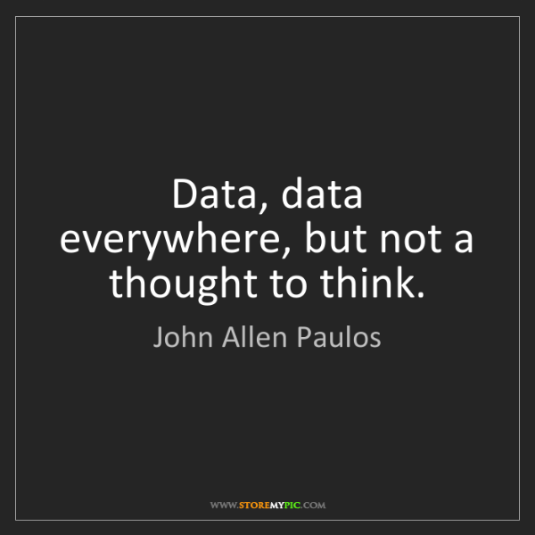 John Allen Paulos: Data, data everywhere, but not a thought to think.