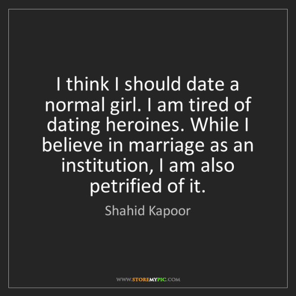 Shahid Kapoor: I think I should date a normal girl. I am tired of dating...