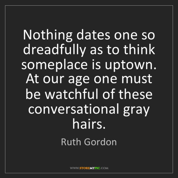 Ruth Gordon: Nothing dates one so dreadfully as to think someplace...