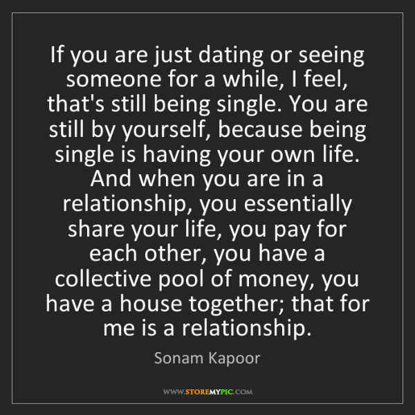 Sonam Kapoor: If you are just dating or seeing someone for a while,...
