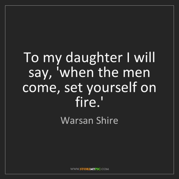Warsan Shire: To my daughter I will say, 'when the men come, set yourself...