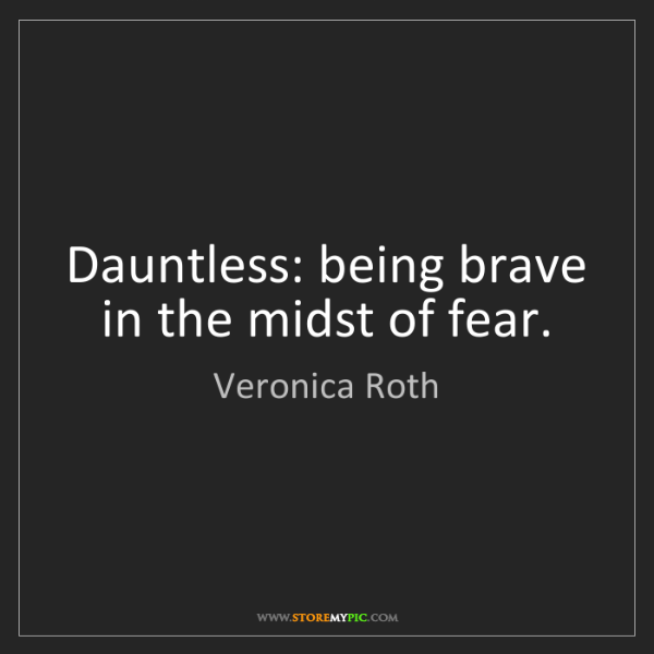 Veronica Roth: Dauntless: being brave in the midst of fear.