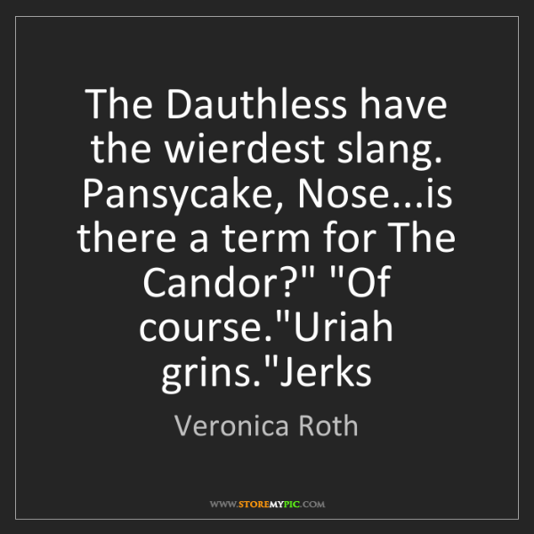 Veronica Roth: The Dauthless have the wierdest slang. Pansycake, Nose...is...